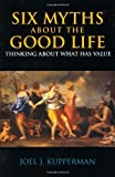6 myths about the good life - Six Myths about the Good Life: Thinking about What Has Value by Kupperman, Joel J. (2006) Paperback