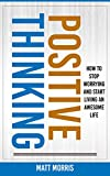 Positive Thinking: How To Stop Worrying and Start Living An Awesome Life (2020 UPDATE) (Stop Negative Thought Patters With Positivity)