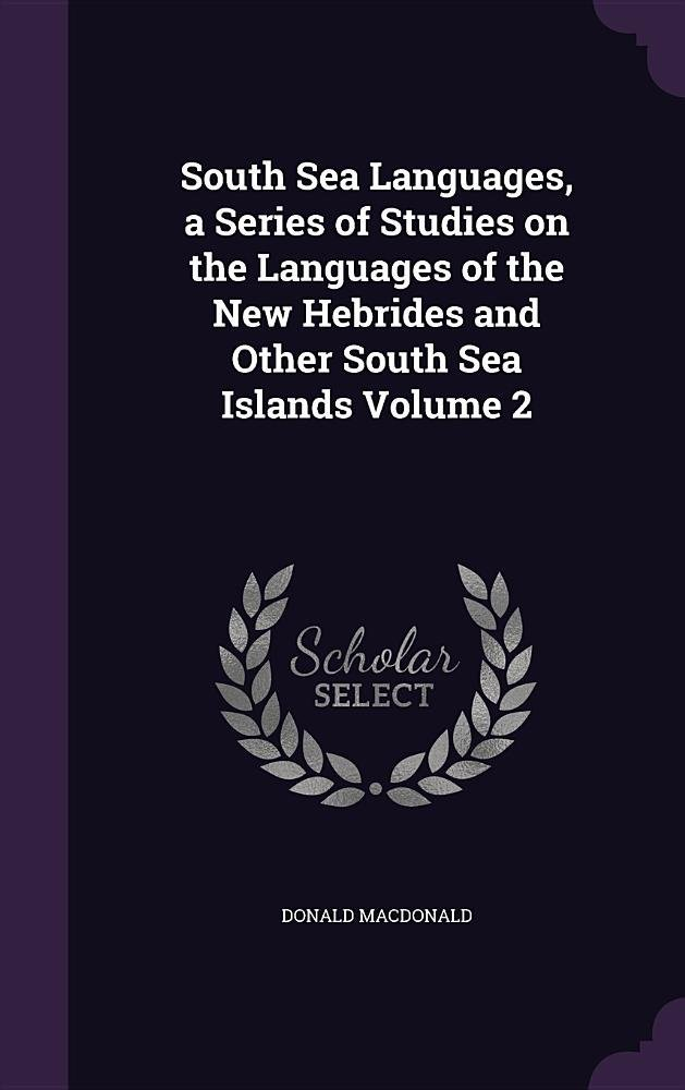 Read Online South Sea Languages, a Series of Studies on the Languages of the New Hebrides and Other South Sea Islands Volume 2 pdf