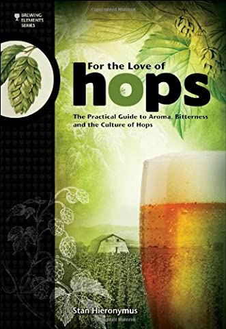 For The Love of Hops: The Practical Guide to Aroma, Bitterness and the Culture of Hops (Brewing (Practical Guide To Awakening)