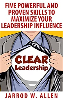 CLEAR Leadership: Five Powerful and Proven Skills to Maximize Your Leadership Influence by [Allen, Jarrod]