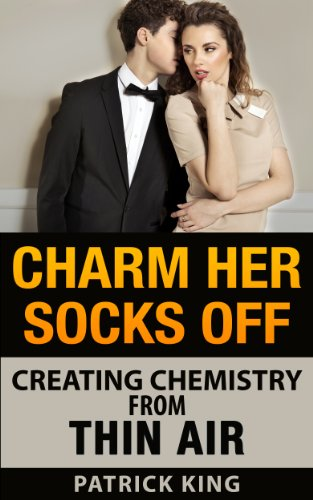Charm Her Socks Off: Creating Chemistry from Thin Air (Dating Advice for Men on How to Attract Women) (Best Flirting Tips For Women)