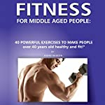 Fitness for Middle Aged People: 40 Powerful Exercises to Make People over 40 Years Old Healthy and Fit! | Andrei Besedin