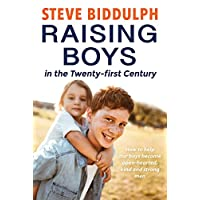 Raising Boys In The Twenty-First Century: How To Help Our Boys Become Open-Hearted, Kind And Strong Men