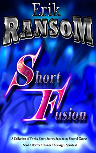 Short Fusion: A collection of twelve short stories spanning several genres sci-fi / horror / humor/ new-age / spiritual