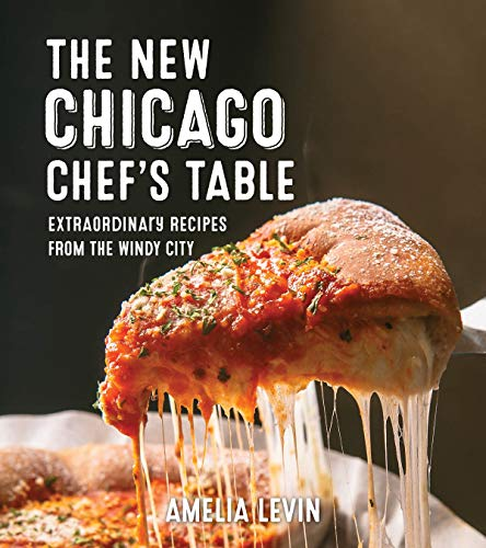 The New Chicago Chef's Table: Extraordinary Recipes From The Windy City by Amelia Levin