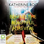 Behind the Beautiful Forevers: Life, Death, and Hope in a Mumbai Undercity | Katherine Boo
