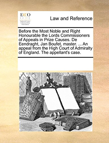 Before the Most Noble and Right Honourable the Lords Commissioners of Appeals in Prize Causes. De Eendraght, Jan Boufet, master. ... An appeal from ... Admiralty of England. The appellant's - Most Masters Honourable
