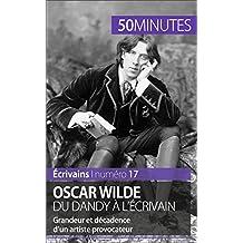 Oscar Wilde, du dandy à l'écrivain: Grandeur et décadence d'un artiste provocateur (Écrivains t. 17) (French Edition)