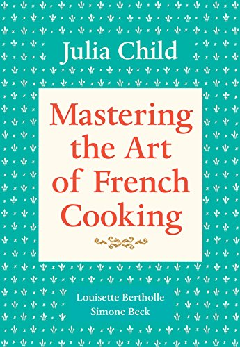 Mastering the Art of French Cooking, Volume 1 by Julia Child, Simone Beck, Louisette Bertholle