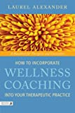 img - for How to Incorporate Wellness Coaching into Your Therapeutic Practice: A Handbook for Therapists and Counsellors book / textbook / text book
