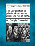 The law relating to private street works under the Act Of 1892, W. Carlyle Croasdell, 1240125976