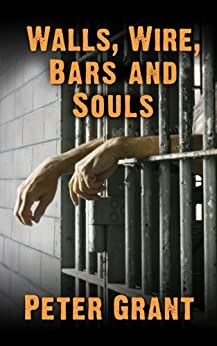 Walls, Wire, Bars and Souls by [Grant, Peter]