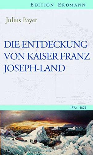 Die Entdeckung von Kaiser Franz Joseph-Land: 1872–1874 (Edition Erdmann)