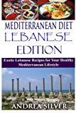 Mediterranean Diet Lebanese Edition: Exotic Lebanese Recipes for Your Healthy Mediterranean Lifestyle (Mediterranean Cooking and Mediterranean Diet Recipes) (Volume 4)