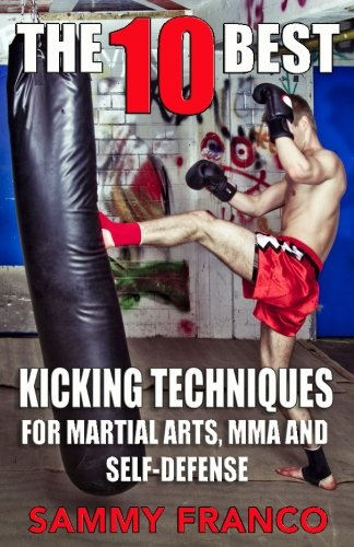 The 10 Best Kicking Techniques: For Martial Arts, MMA and Self-Defense (The 10 Best Series) (Volume 7)
