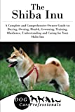 The Shiba Inu: A Complete and Comprehensive Owners Guide to: Buying, Owning, Health, Grooming, Training, Obedience, Understanding and Caring for Your ... to Caring for a Dog from a Puppy to Old Age)