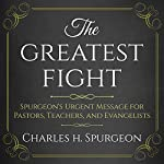 The Greatest Fight: Spurgeon's Urgent Message for Pastors, Teachers, and Evangelists | Charles H. Spurgeon