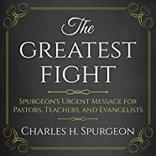 The Greatest Fight: Spurgeon's Urgent Message for Pastors, Teachers, and Evangelists Audiobook by Charles H. Spurgeon Narrated by Saethon Williams