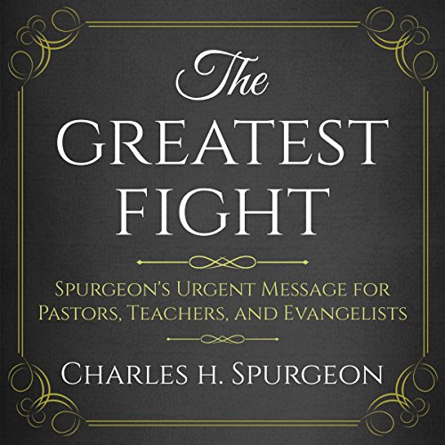 The Greatest Fight: Spurgeon's Urgent Message for Pastors, Teachers, and Evangelists