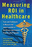 Measuring ROI in Healthcare: Tools and Techniques to Measure the Impact and ROI in Healthcare Improvement Projects and Programs
