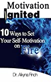 Motivation Ignited: 10 Ways To Set Your Self-Motivation On Fire