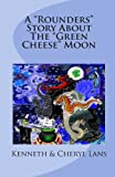 A Rounders Story about the Green Cheese Moon, Kenneth Lans and Cheryl Lans, 0978346831