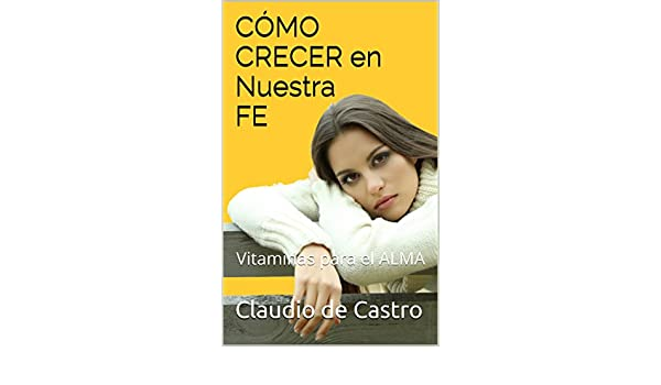 CÓMO crecer en nuestra FE: Vitaminas para el ALMA (Ebooks recomendados de AUTO ESTIMA) (Spanish Edition) - Kindle edition by Claudio de Castro.