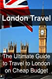 London Travel: The Ultimate Guide to Travel to London on Cheap Budget: London Travel, London Travel Book, London Travel Guide, London Travel Tips, London Travel Ideas