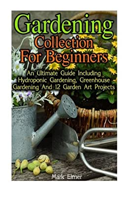 Gardening Collection for Beginners: An Ultimate Guide Including Hydroponic Gardening, Greenhouse Gardening And 12 Garden Art Projects: (Organic ... Sufficiency) (Gardening Books, Healthy Food)