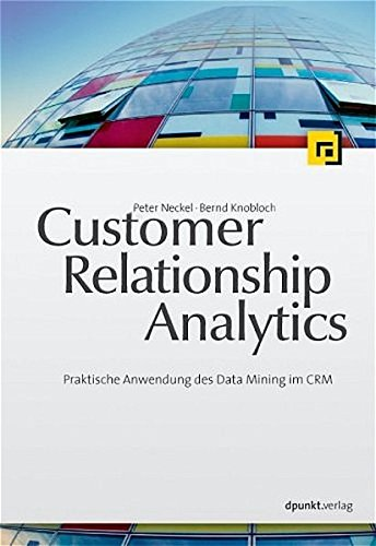 Customer Relationship Analytics: Praktische Anwendung des Data Mining im CRM
