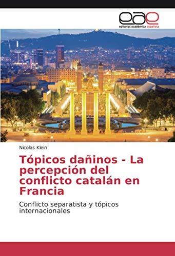 Tópicos dañinos - La percepción del conflicto catalán en Francia: Conflicto separatista y tópicos internacionales: Amazon.es: Klein, Nicolas: Libros