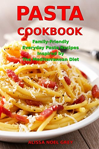 Pasta Cookbook: Family-Friendly Everyday Pasta Recipes Inspired by The Mediterranean Diet: Dump Dinners and One-Pot Meals (Quick and Easy Pasta - Pasta Easy
