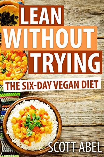 Lean Without Trying: The 6-Day Vegan Diet by Scott Abel