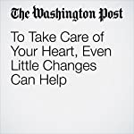 To Take Care of Your Heart, Even Little Changes Can Help   Emily Sohn