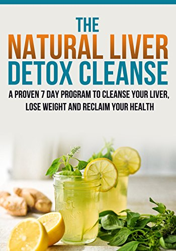 Liver Detox Cleanse :The Natural Liver Detox Cleanse, A Proven 7 Day Program to Cleanse your Liver, Lose Weight and Reclaim your Health.