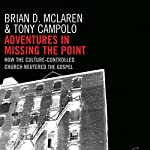 Adventures in Missing the Point: How the Culture-Controlled Church Neutered the Gospel | Brian D. McLaren,Tony Campolo