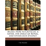 Biliad, How to Criticize; A Satire, the Dirge of Repeal, and Other Jeux D'Esprit
