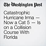 Catastrophic Hurricane Irma — Now a Cat 5 — Is on a Collision Course With Florida | Brian McNoldy,Jason Samenow