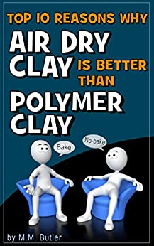 Top 10 Reasons Why AIr Dry Clay is Better Than Polymer Clay: Why you should give no-bake clay a try! by [Butler, M.M.]