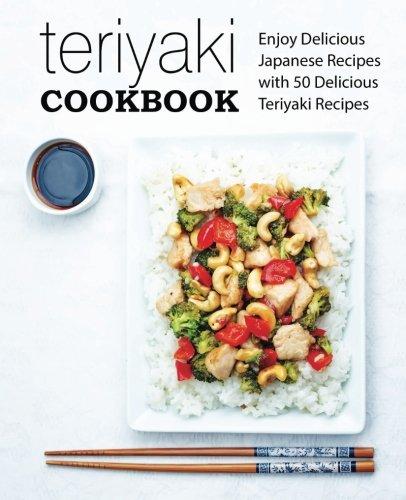 Teriyaki Cookbook: Enjoy Delicious Japanese Recipes with 50 Delicious Teriyaki Recipes