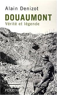 Douaumont 1914-1918 : Vérité et légende par Alain Denizot