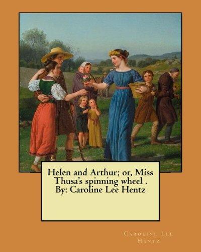 Helen and Arthur; or, Miss Thusa's spinning wheel . By: Caroline Lee Hentz