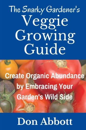 The Snarky Gardener's Veggie Growing Guide: Create Organic Abundance by Embracing Your Garden's Wild Side Organic Gardeners Guide