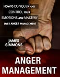 ANGER MANAGEMENT: HOW TO CONQUER AND CONTROL YOUR EMOTIONS AND MASTERY OVER ANGER MANAGEMENT