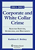 Corporate and White Collar Crime : Select Cases, Statutory Supplement and Documents 2011-2012, Brickey, Kathleen F., 0735507449