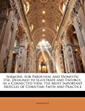 Sermons, for Parochial and Domestic Use, Designed to Illustrate and Enforce, in a Connected View, the Most Important Articles of Christian Faith and P, Anonymous and Anonymous, 1147093334