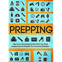 Prepping: Discover 9 Amazing Tactics That You Must Implement To Prepare For A Survival Situation (Prepping for disaster, Prepping on a budget, Prepping survival, Survival guide for beginners)