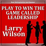 Play to Win the Game Called Leadership's Greatest Challenge | Larry Wilson