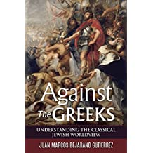 Against the Greeks: Understanding the Classical Jewish Worldview